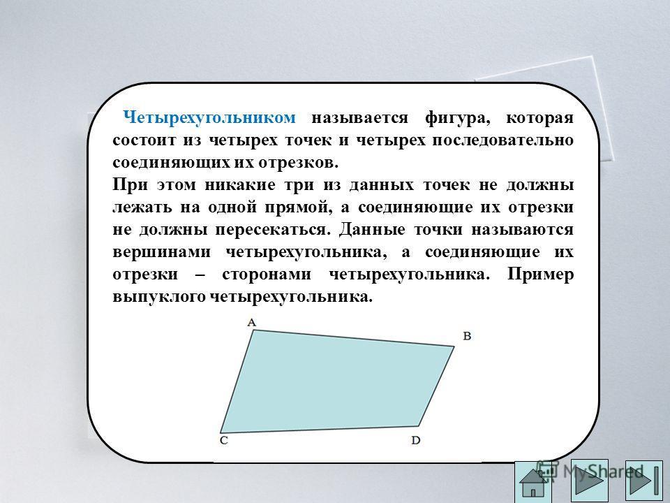Четырехугольником называется фигура, которая состоит из четырех точек и четырех последовательно соединяющих их отрезков. При этом никакие три из данных точек не должны лежать на одной прямой, а соединяющие их отрезки не должны пересекаться. Данные то
