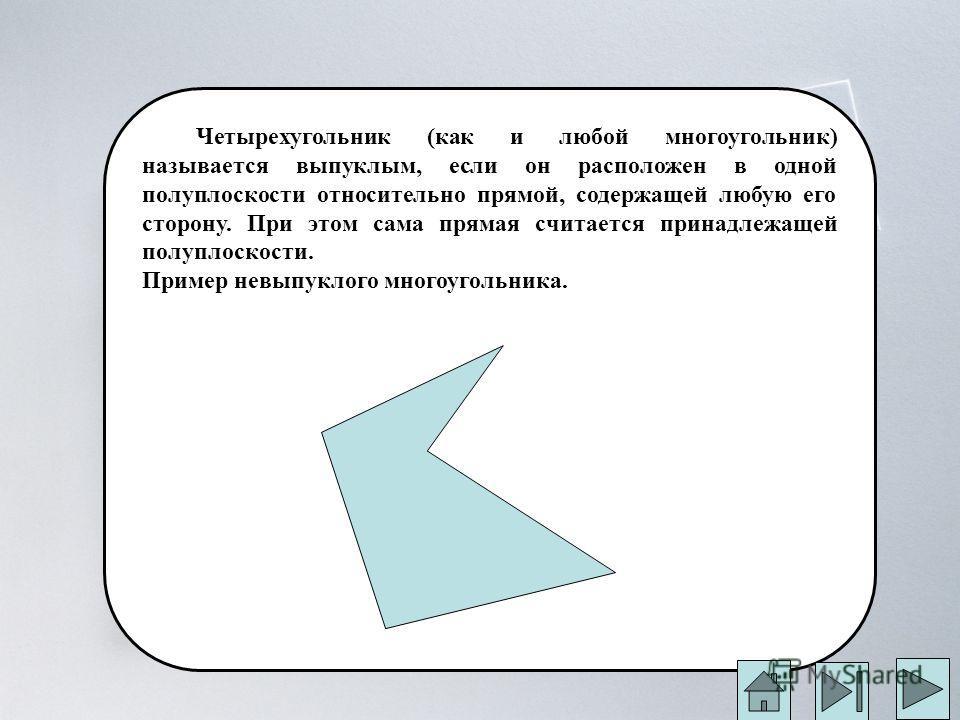 Четырехугольник (как и любой многоугольник) называется выпуклым, если он расположен в одной полуплоскости относительно прямой, содержащей любую его сторону. При этом сама прямая считается принадлежащей полуплоскости. Пример невыпуклого многоугольника
