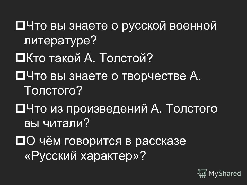 Что вы знаете о русской военной литературе? Кто такой А. Толстой? Что вы знаете о творчестве А. Толстого? Что из произведений А. Толстого вы читали? О чём говорится в рассказе «Русский характер»?