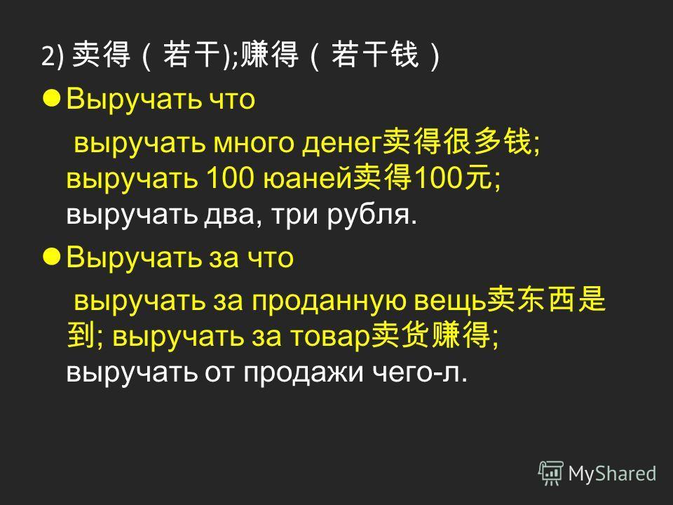 2) ); Выручать что выручать много денег ; выручать 100 юаней 100 ; выручать два, три рубля. Выручать за что выручать за проданную вещь ; выручать за товар ; выручать от продажи чего-л.