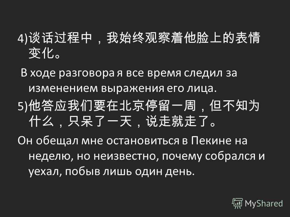 4) В ходе разговора я все время следил за изменением выражения его лица. 5) Он обещал мне остановиться в Пекине на неделю, но неизвестно, почему собрался и уехал, побыв лишь один день.