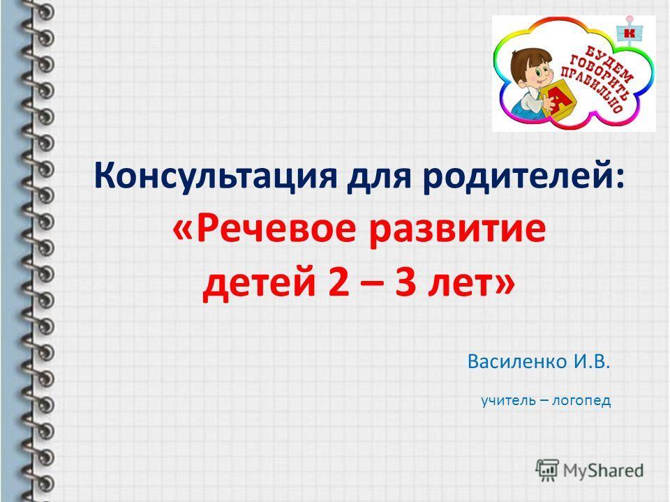 Консультация для родителей: «Речевое развитие детей 2 – 3 лет» Василенко И.В. учитель – логопед
