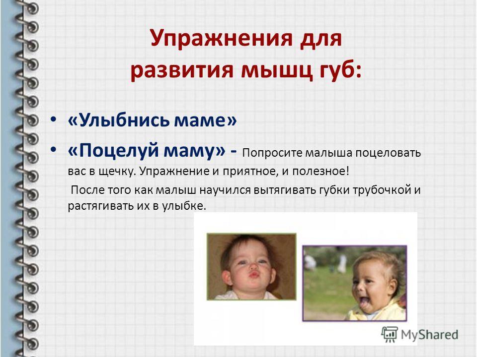 Упражнения для развития мышц губ: «Улыбнись маме» «Поцелуй маму» - Попросите малыша поцеловать вас в щечку. Упражнение и приятное, и полезное! После того как малыш научился вытягивать губки трубочкой и растягивать их в улыбке.