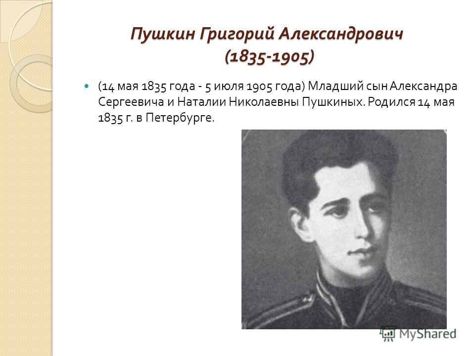 Пушкин Григорий Александрович (1835-1905) (14 мая 1835 года - 5 июля 1905 года ) Младший сын Александра Сергеевича и Наталии Николаевны Пушкиных. Родился 14 мая 1835 г. в Петербурге.