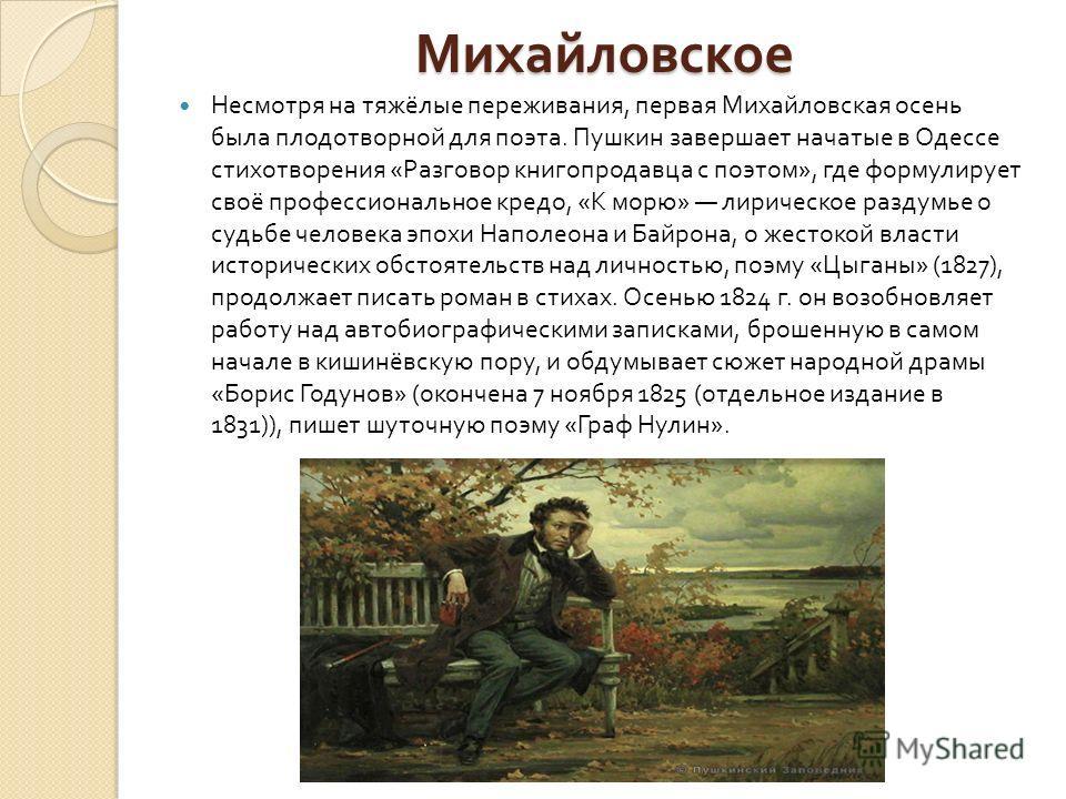 Михайловское Несмотря на тяжёлые переживания, первая Михайловская осень была плодотворной для поэта. Пушкин завершает начатые в Одессе стихотворения « Разговор книгопродавца с поэтом », где формулирует своё профессиональное кредо, « К морю » лирическ