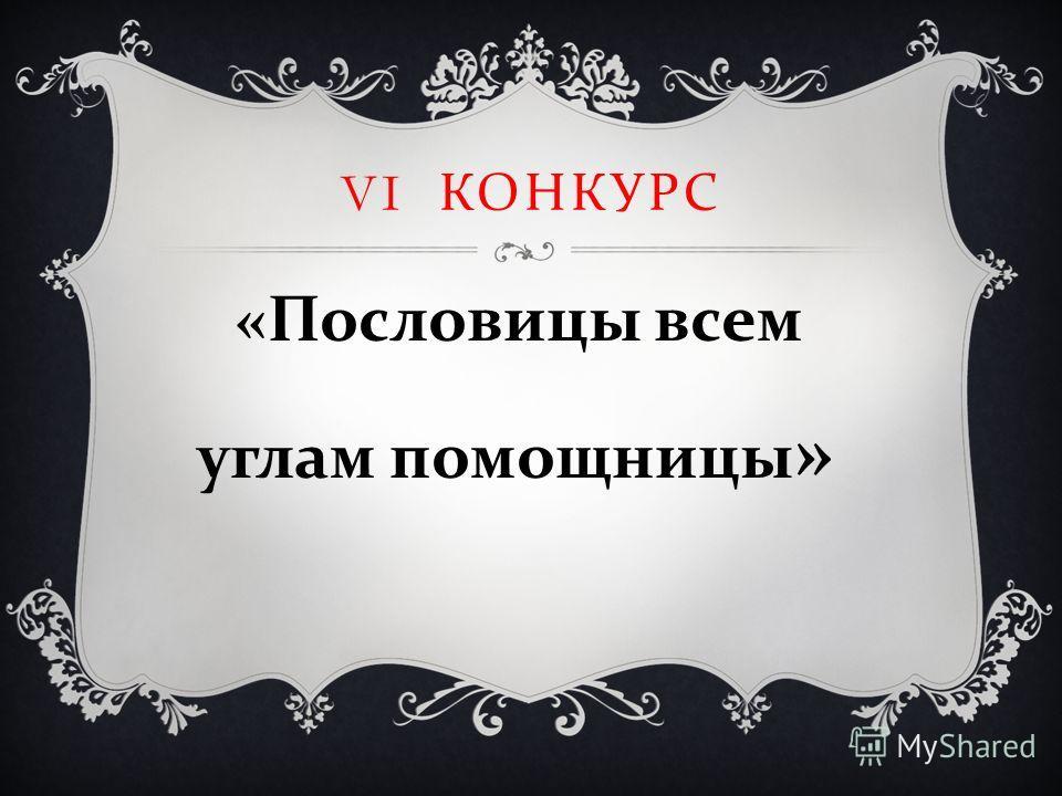 VI КОНКУРС « Пословицы всем углам помощницы »