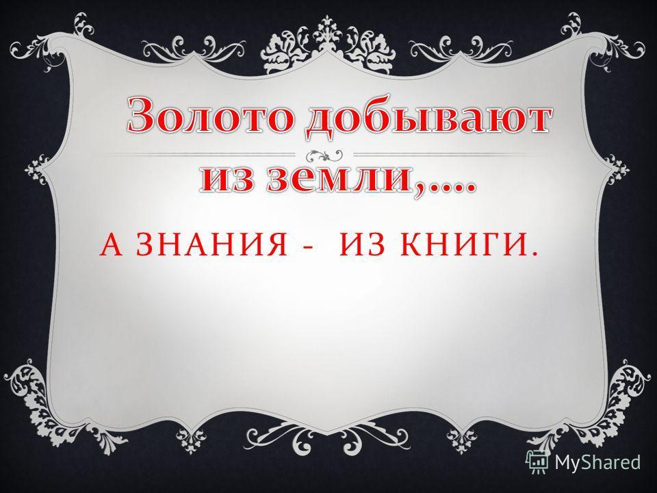 А ЗНАНИЯ - ИЗ КНИГИ.