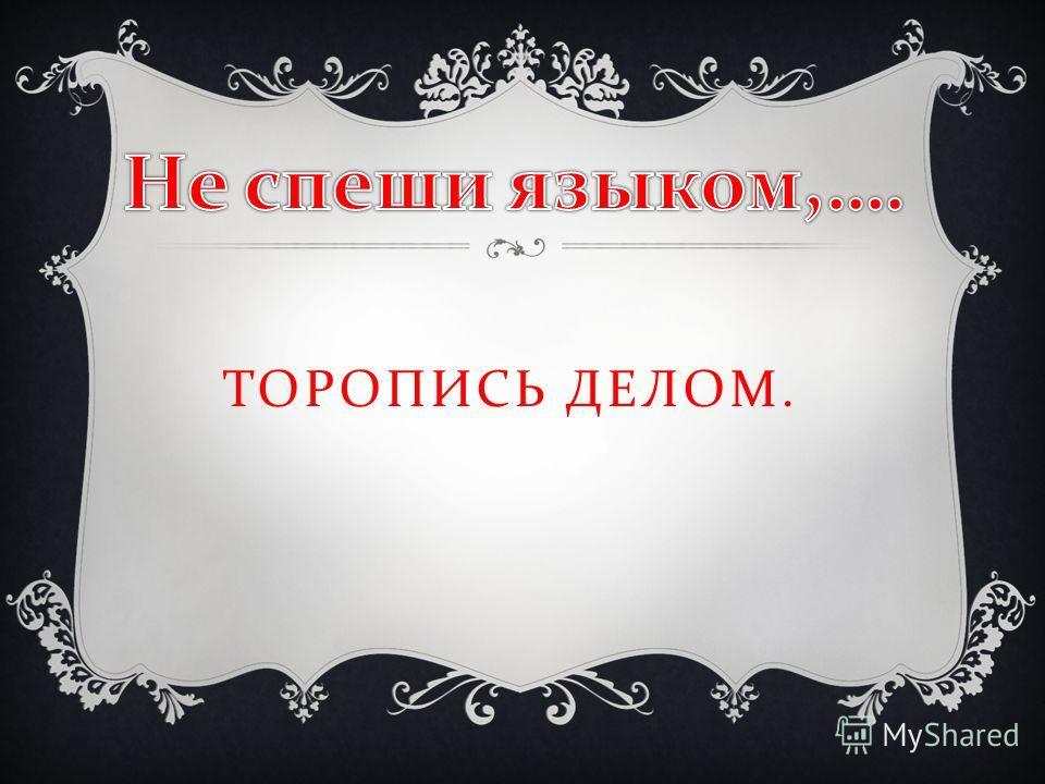 ТОРОПИСЬ ДЕЛОМ.