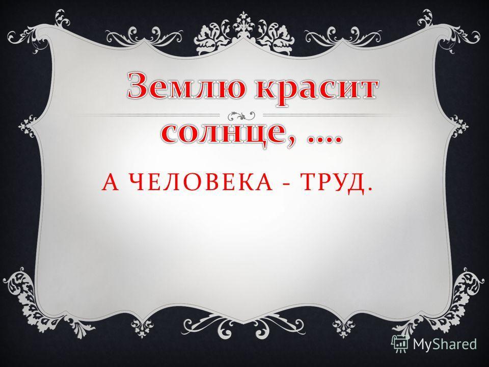 А ЧЕЛОВЕКА - ТРУД.