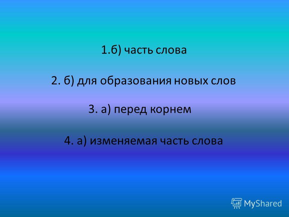 1.б) часть слова 2. б) для образования новых слов 3. а) перед корнем 4. а) изменяемая часть слова