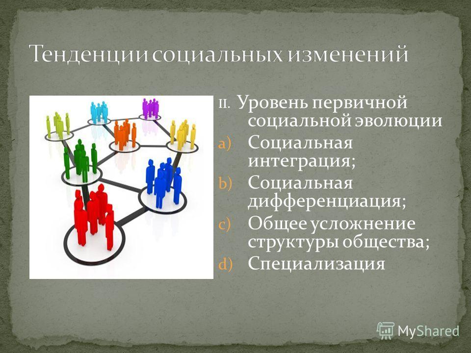 II. Уровень первичной социальной эволюции a) Социальная интеграция; b) Социальная дифференциация; c) Общее усложнение структуры общества; d) Специализация