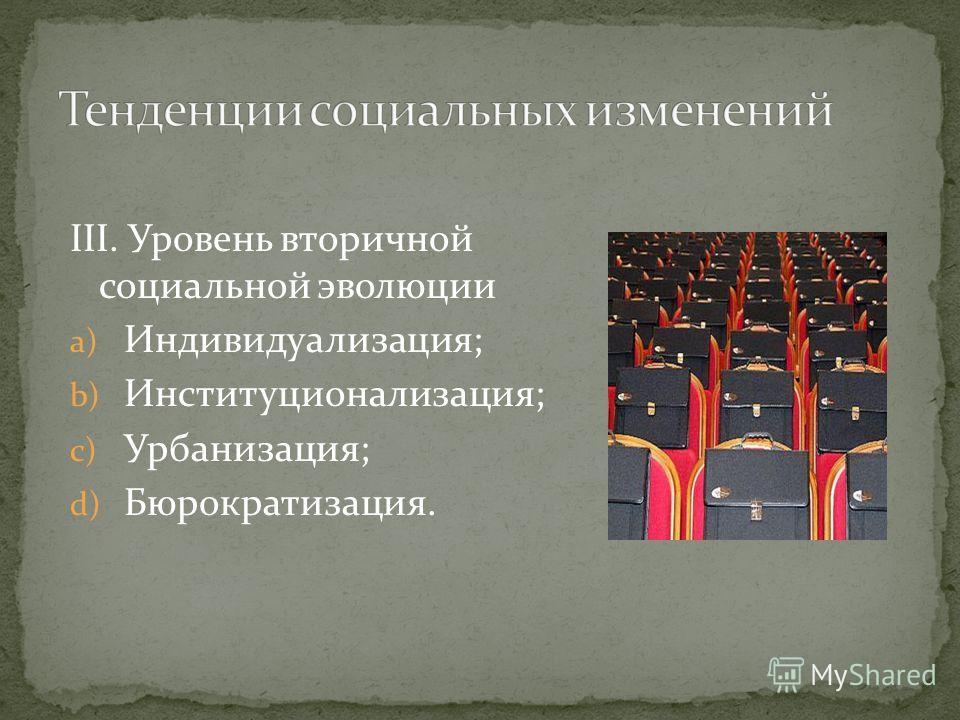 III. Уровень вторичной социальной эволюции a) Индивидуализация; b) Институционализация; c) Урбанизация; d) Бюрократизация.