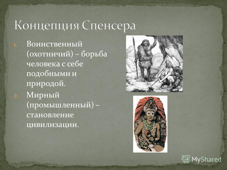 1. Воинственный (охотничий) – борьба человека с себе подобными и природой. 2. Мирный (промышленный) – становление цивилизации.