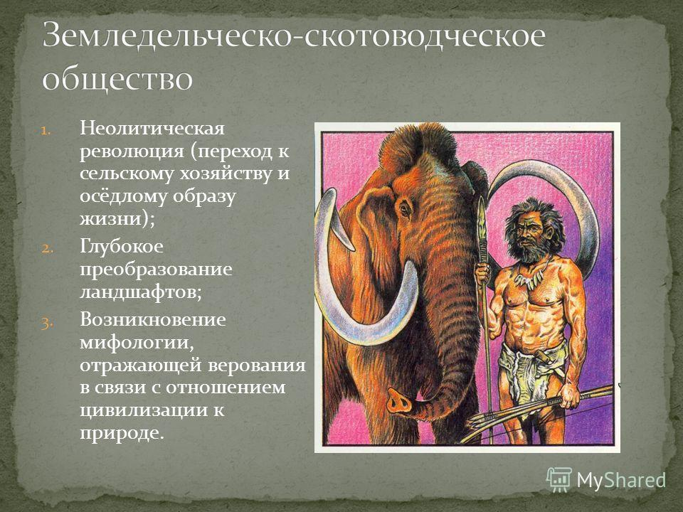 1. Неолитическая революция (переход к сельскому хозяйству и осёдлому образу жизни); 2. Глубокое преобразование ландшафтов; 3. Возникновение мифологии, отражающей верования в связи с отношением цивилизации к природе.