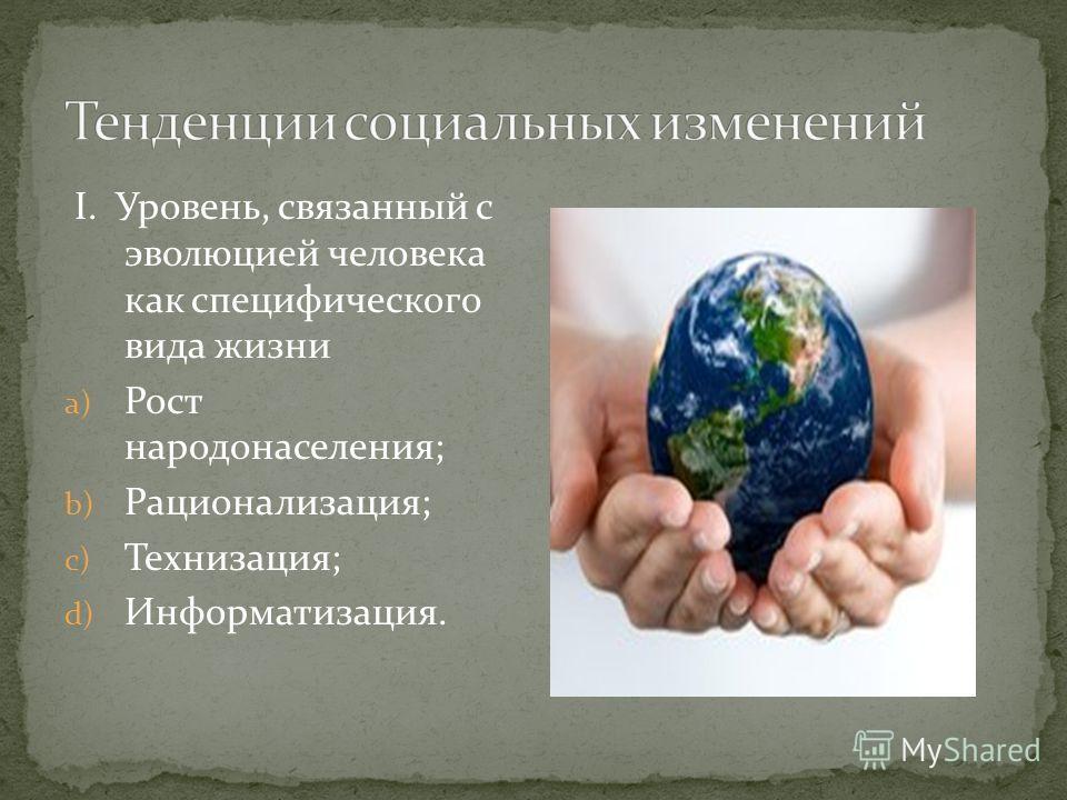 I. Уровень, связанный с эволюцией человека как специфического вида жизни a) Рост народонаселения; b) Рационализация; c) Технизация; d) Информатизация.