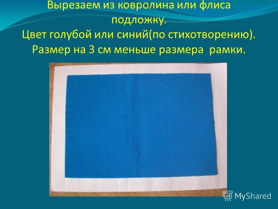 Вырезаем из ковролина или флиса подложку. Цвет голубой или синий(по стихотворению). Размер на 3 см меньше размера рамки.