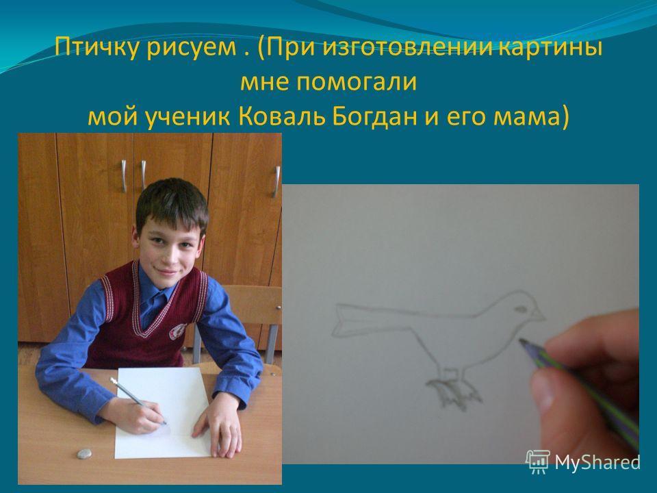 Птичку рисуем. (При изготовлении картины мне помогали мой ученик Коваль Богдан и его мама)