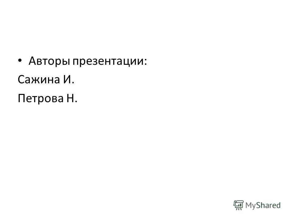 Авторы презентации: Сажина И. Петрова Н.