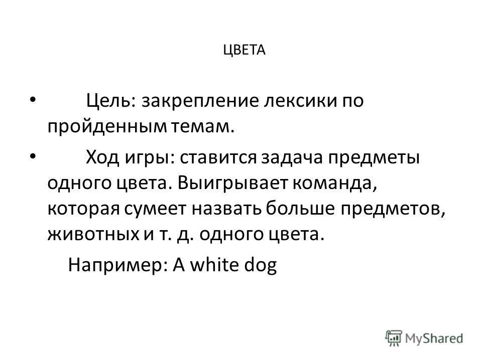ЦВЕТА Цель: закрепление лексики по пройденным темам. Ход игры: ставится задача предметы одного цвета. Выигрывает команда, которая сумеет назвать больше предметов, животных и т. д. одного цвета. Например: A white dog