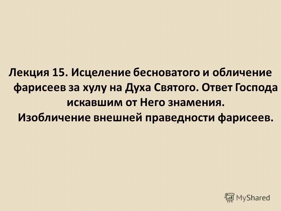 Лекция 15. Исцеление бесноватого и обличение фарисеев за хулу на Духа Святого. Ответ Господа искавшим от Него знамения. Изобличение внешней праведности фарисеев.