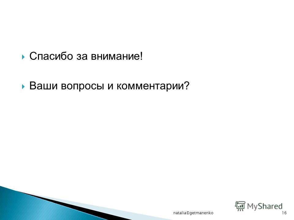 Спасибо за внимание! Ваши вопросы и комментарии? natalia©getmanenko16
