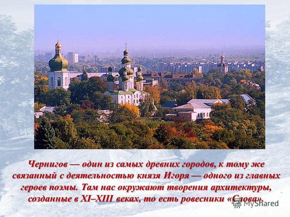 Чернигов один из самых древних городов, к тому же связанный с деятельностью князя Игоря одного из главных героев поэмы. Там нас окружают творения архитектуры, созданные в XI–XIII веках, то есть ровесники «Слова».