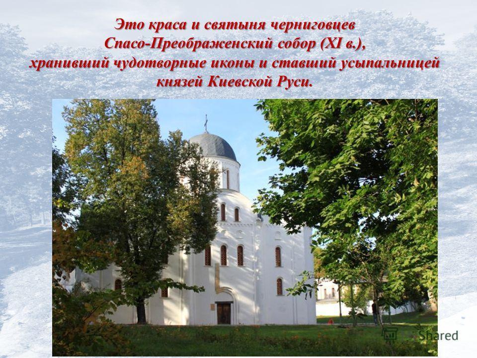 Это краса и святыня черниговцев Спасо-Преображенский собор (XI в.), хранивший чудотворные иконы и ставший усыпальницей князей Киевской Руси.