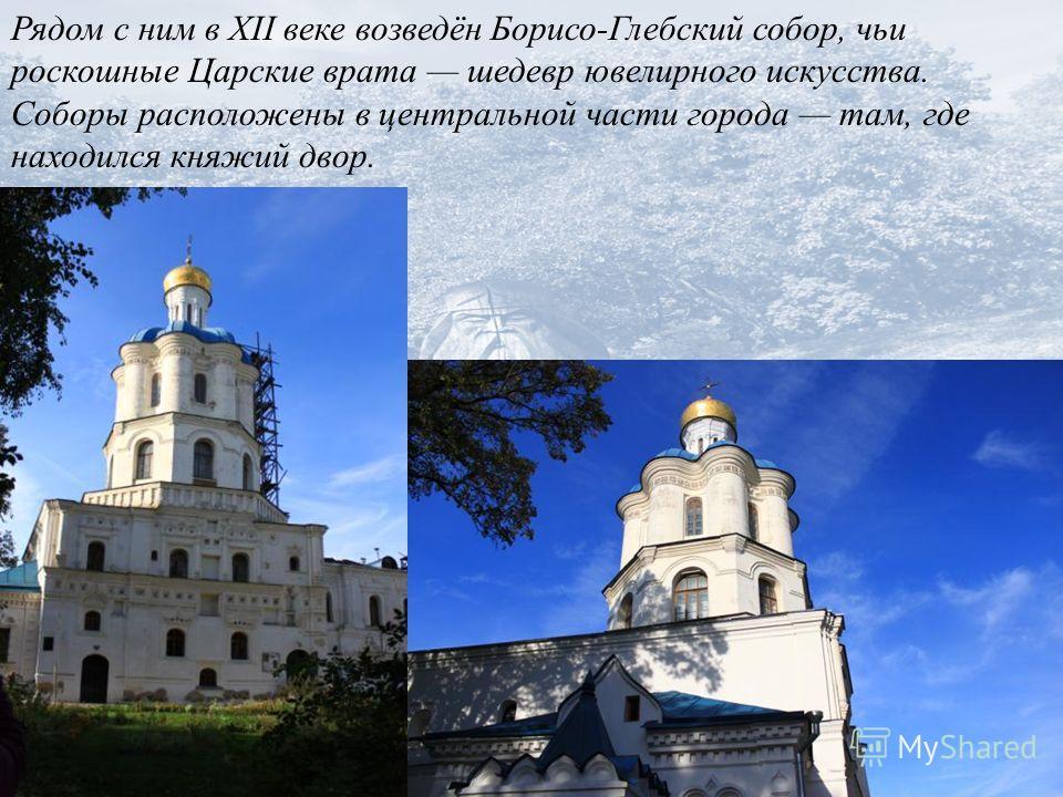 Рядом с ним в XII веке возведён Борисо-Глебский собор, чьи роскошные Царские врата шедевр ювелирного искусства. Соборы расположены в центральной части города там, где находился княжий двор.