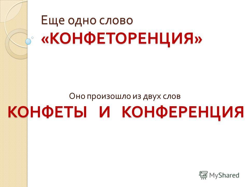 Еще одно слово « КОНФЕТОРЕНЦИЯ » Оно произошло из двух слов КОНФЕТЫ И КОНФЕРЕНЦИЯ КОНФЕТОРЕНЦИЯ
