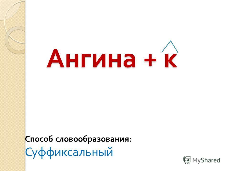 Ангина + к Способ словообразования : Суффиксальный