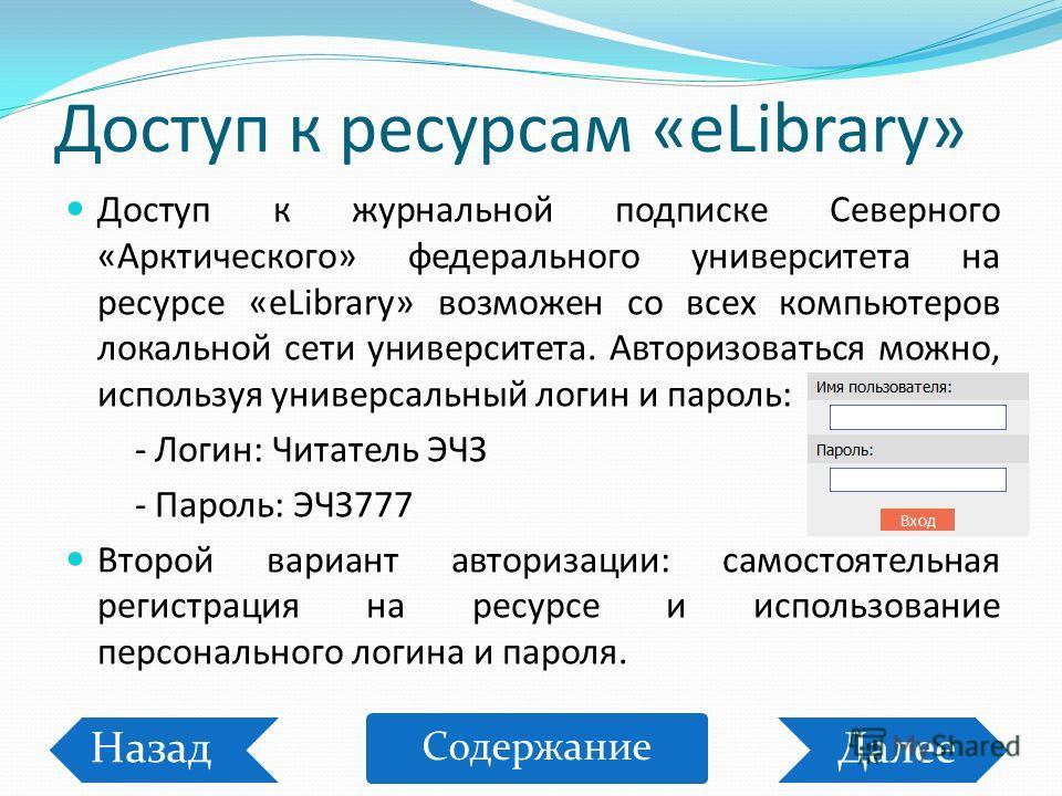 Доступ к ресурсам «eLibrary» Доступ к журнальной подписке Северного «Арктического» федерального университета на ресурсе «eLibrary» возможен со всех компьютеров локальной сети университета. Авторизоваться можно, используя универсальный логин и пароль:
