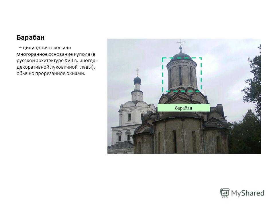 Барабан – цилиндрическое или многоранное основание купола (в русской архитектуре XVII в. иногда - декоративной луковичной главы), обычно прорезанное окнами.