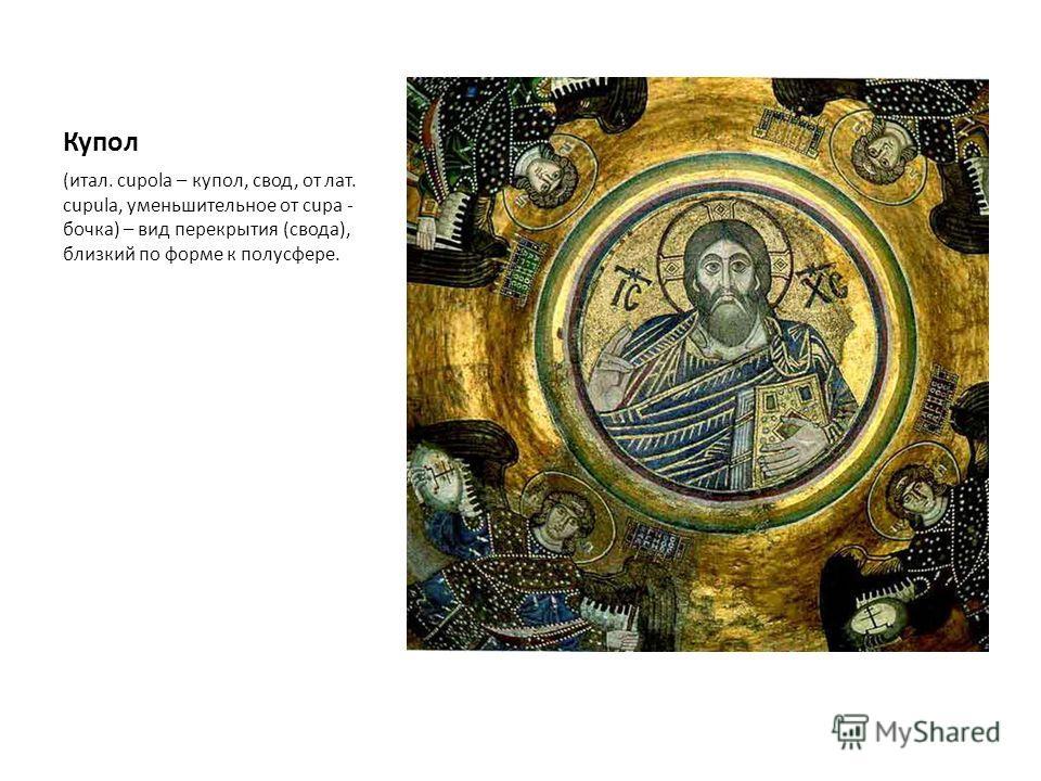 Купол (итал. cupola – купол, свод, от лат. cupula, уменьшительное от cupa - бочка) – вид перекрытия (свода), близкий по форме к полусфере.