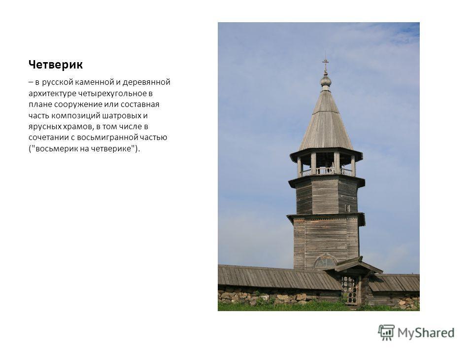 Четверик – в русской каменной и деревянной архитектуре четырехугольное в плане сооружение или составная часть композиций шатровых и ярусных храмов, в том числе в сочетании с восьмигранной частью (восьмерик на четверике).