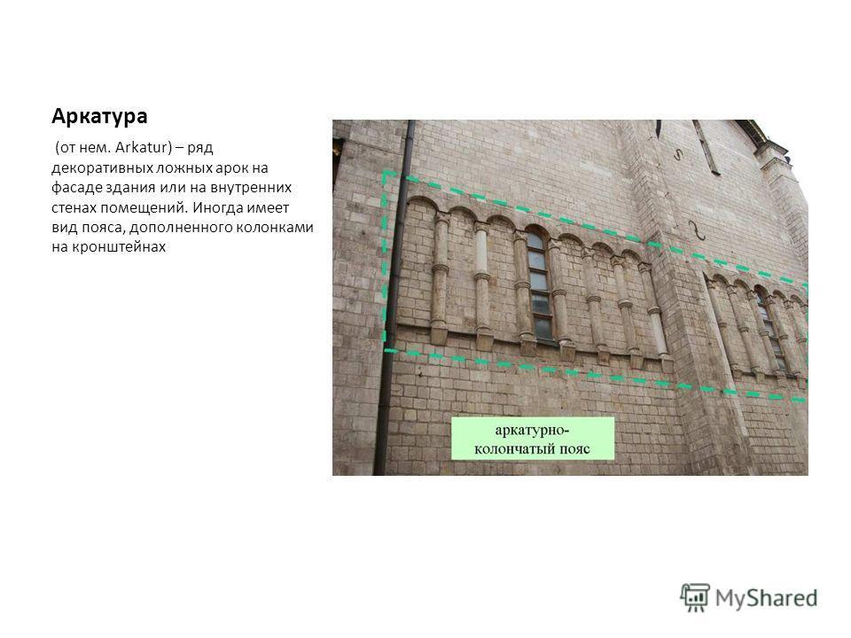 Аркатура (от нем. Arkatur) – ряд декоративных ложных арок на фасаде здания или на внутренних стенах помещений. Иногда имеет вид пояса, дополненного колонками на кронштейнах