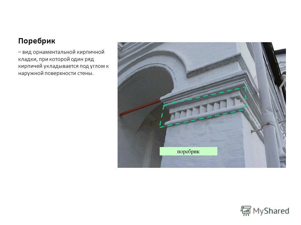 Поребрик – вид орнаментальной кирпичной кладки, при которой один ряд кирпичей укладывается под углом к наружной поверхности стены.
