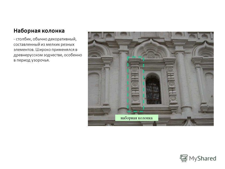 Наборная колонка - столбик, обычно декоративный, составленный из мелких резных элементов. Широко применялся в древнерусском зодчестве, особенно в период узорочья.