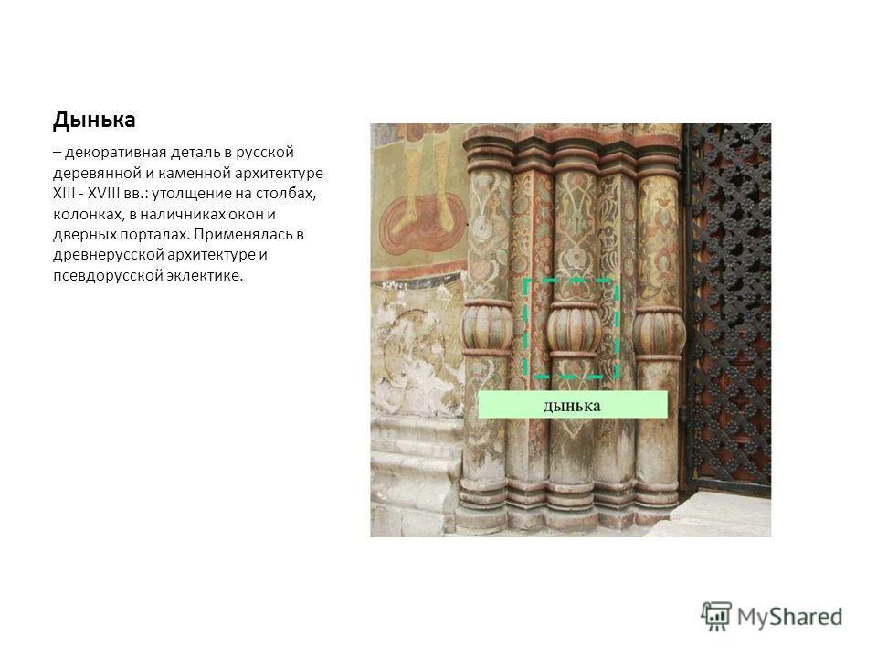 Дынька – декоративная деталь в русской деревянной и каменной архитектуре XIII - XVIII вв.: утолщение на столбах, колонках, в наличниках окон и дверных порталах. Применялась в древнерусской архитектуре и псевдорусской эклектике.