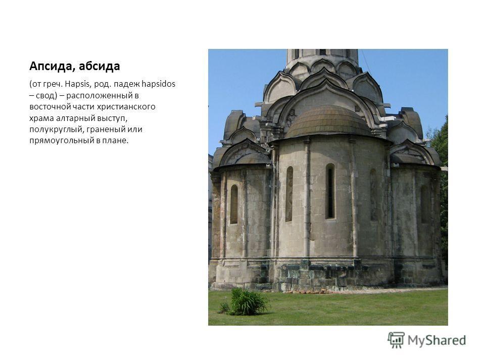 Апсида, абсида (от греч. Hapsis, род. падеж hapsidos – свод) – расположенный в восточной части христианского храма алтарный выступ, полукруглый, граненый или прямоугольный в плане.