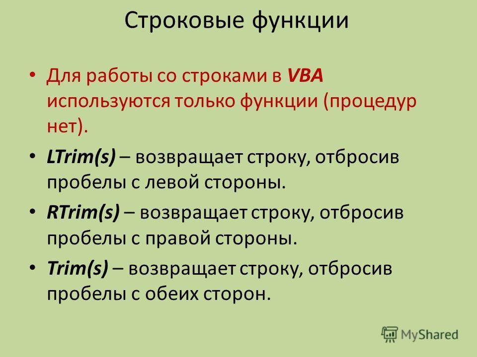 Строковые функции Для работы со строками в VBA используются только функции (процедур нет). LTrim(s) – возвращает строку, отбросив пробелы с левой стороны. RTrim(s) – возвращает строку, отбросив пробелы с правой стороны. Trim(s) – возвращает строку, о