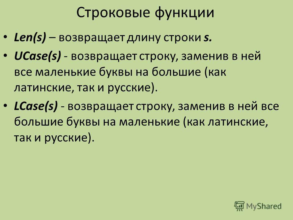Строковые функции Len(s) – возвращает длину строки s. UCase(s) возвращает строку, заменив в ней все маленькие буквы на большие (как латинские, так и русские). LCase(s) возвращает строку, заменив в ней все большие буквы на маленькие (как латинские, та