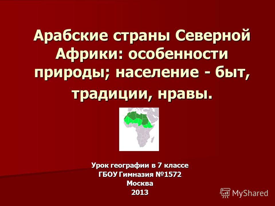 Арабские страны Северной Африки: особенности природы; население - быт, традиции, нравы. Урок географии в 7 классе ГБОУ Гимназия 1572 Москва 2013
