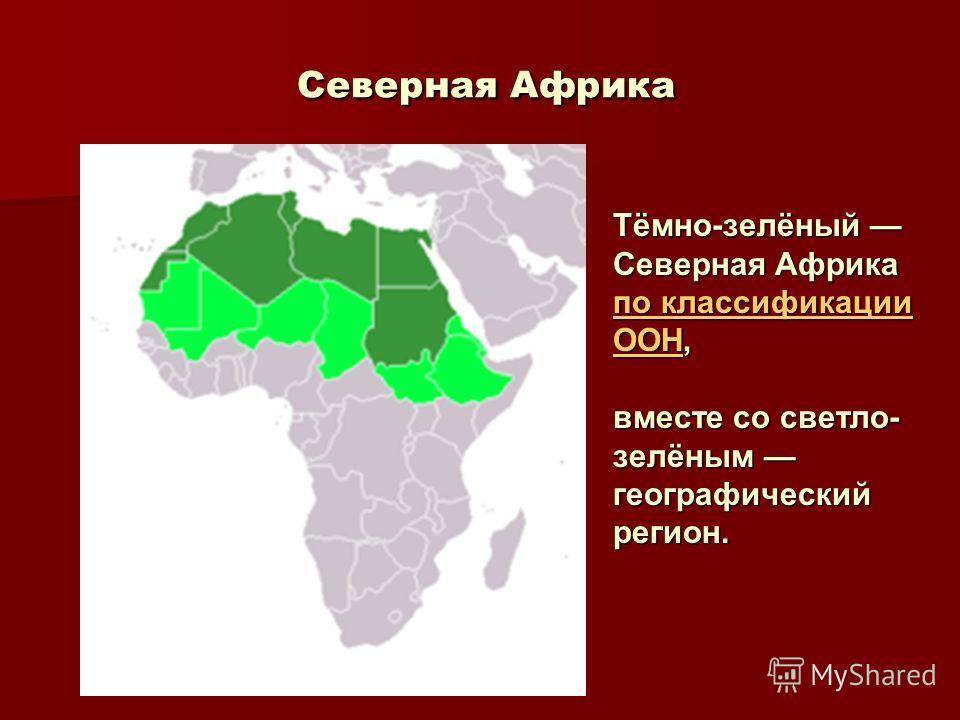 Северная Африка Северная Африка Тёмно-зелёный Северная Африка по классификации ООНпо классификации ООН, по классификации ООН вместе со светло- зелёным географический регион.