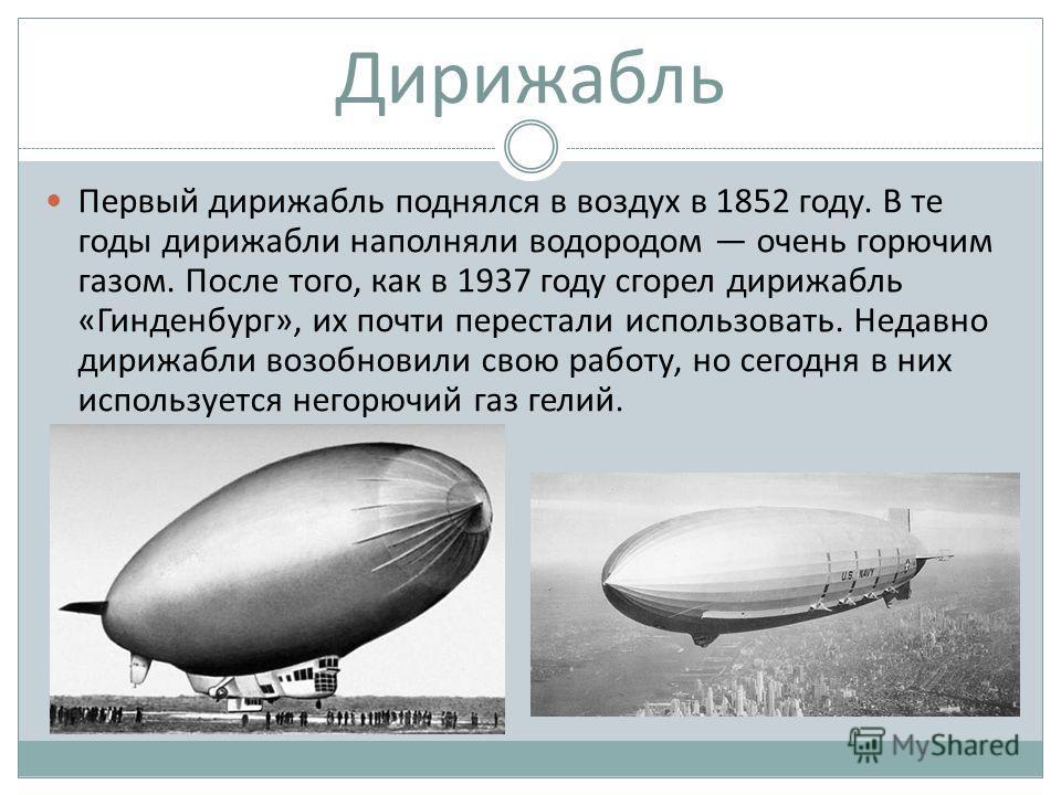 Дирижабль Первый дирижабль поднялся в воздух в 1852 году. В те годы дирижабли наполняли водородом очень горючим газом. После того, как в 1937 году сгорел дирижабль «Гинденбург», их почти перестали использовать. Недавно дирижабли возобновили свою рабо