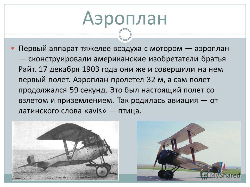Аэроплан Первый аппарат тяжелее воздуха с мотором аэроплан сконструировали американские изобретатели братья Райт. 17 декабря 1903 года они же и совершили на нем первый полет. Аэроплан пролетел 32 м, а сам полет продолжался 59 секунд. Это был настоящи