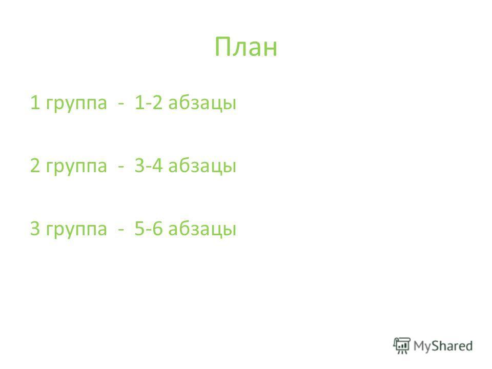 План 1 группа - 1-2 абзацы 2 группа - 3-4 абзацы 3 группа - 5-6 абзацы