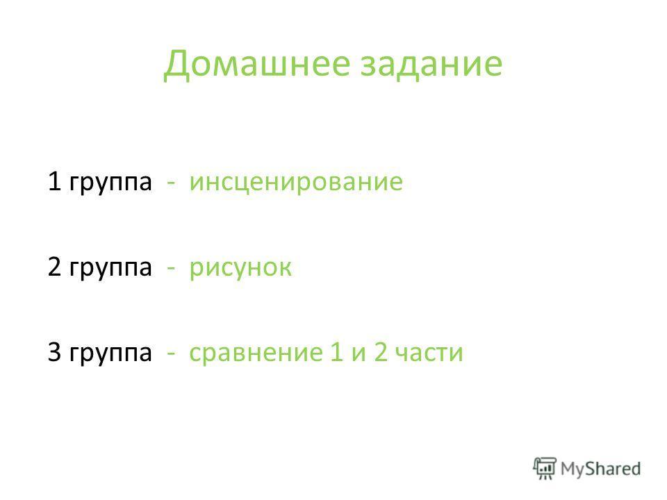 Домашнее задание 1 группа - инсценирование 2 группа - рисунок 3 группа - сравнение 1 и 2 части