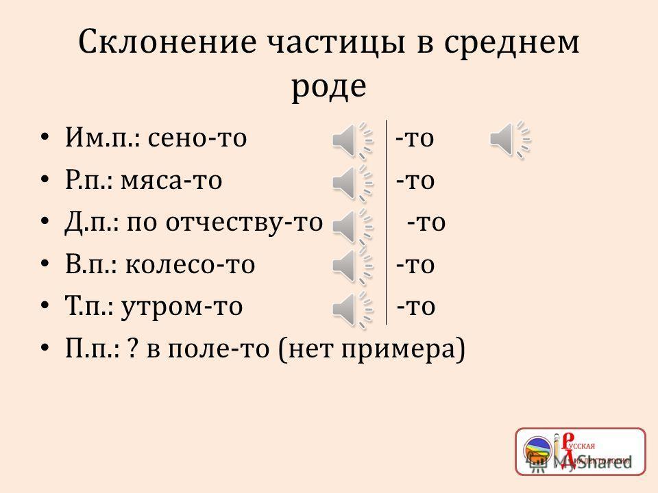 Склонение частицы в мужском роде Им.п.: гоубец-от -от Р.п.: мешка-то -то Д.п.: по килограмму-то -то В.п.: поросёнка-то -то Т.п.: днём-то -то П.п.: на сенокосе-то -то