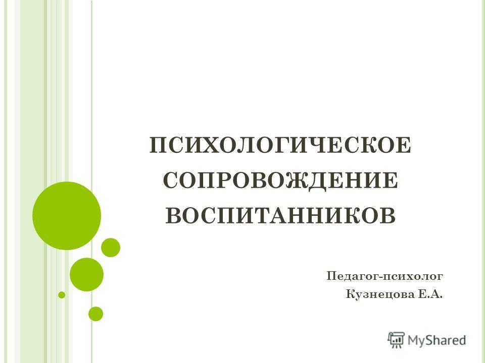 ПСИХОЛОГИЧЕСКОЕ СОПРОВОЖДЕНИЕ ВОСПИТАННИКОВ Педагог-психолог Кузнецова Е.А.