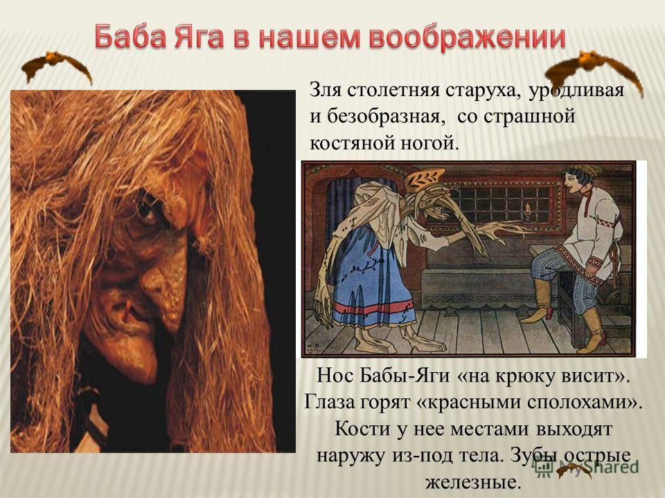 Зля столетняя старуха, уродливая и безобразная, со страшной костяной ногой. Нос Бабы-Яги «на крюку висит». Глаза горят «красными сполохами». Кости у нее местами выходят наружу из-под тела. Зубы острые железные.